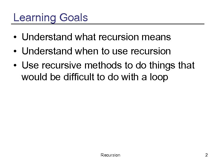 Learning Goals • Understand what recursion means • Understand when to use recursion •