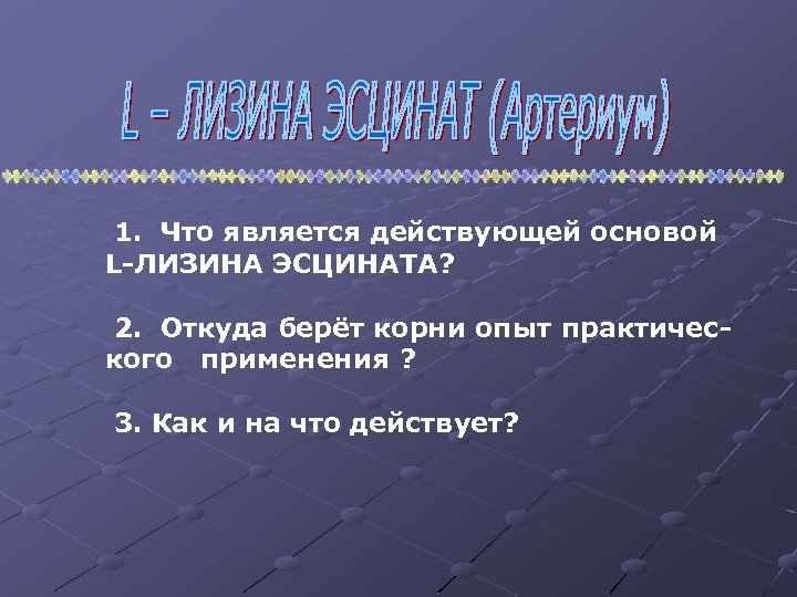 1. Что является действующей основой L-ЛИЗИНА ЭСЦИНАТА? 2. Откуда берёт корни опыт практического применения