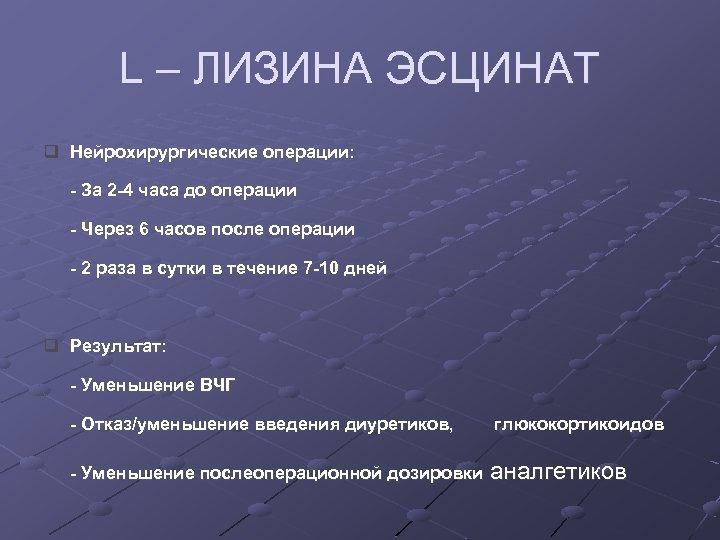 L – ЛИЗИНА ЭСЦИНАТ q Нейрохирургические операции: - За 2 -4 часа до операции