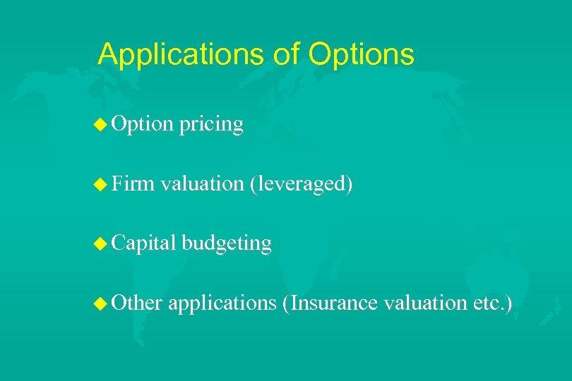 Applications of Options u Option pricing u Firm valuation (leveraged) u Capital budgeting u