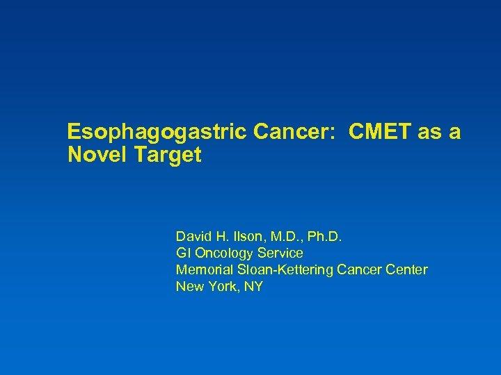 Esophagogastric Cancer: CMET as a Novel Target David H. Ilson, M. D. , Ph.