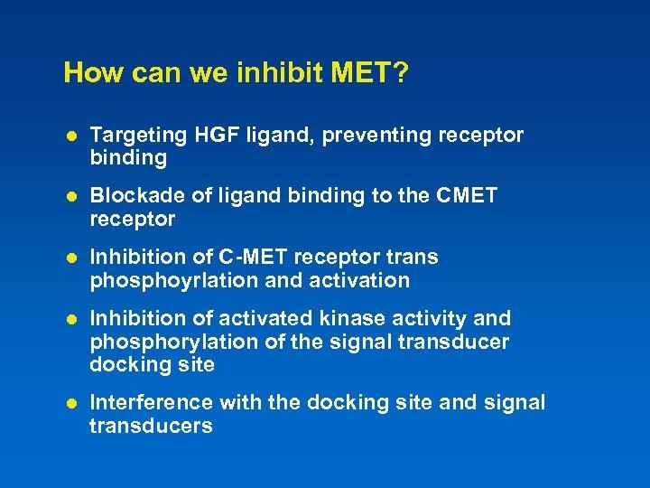 How can we inhibit MET? l Targeting HGF ligand, preventing receptor binding l Blockade