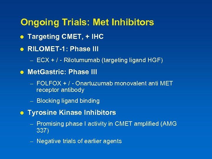 Ongoing Trials: Met Inhibitors l Targeting CMET, + IHC l RILOMET-1: Phase III –