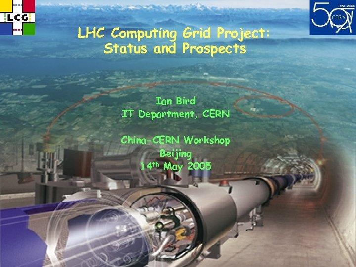 LHC Computing Grid Project: Status and Prospects Ian Bird IT Department, CERN China-CERN Workshop
