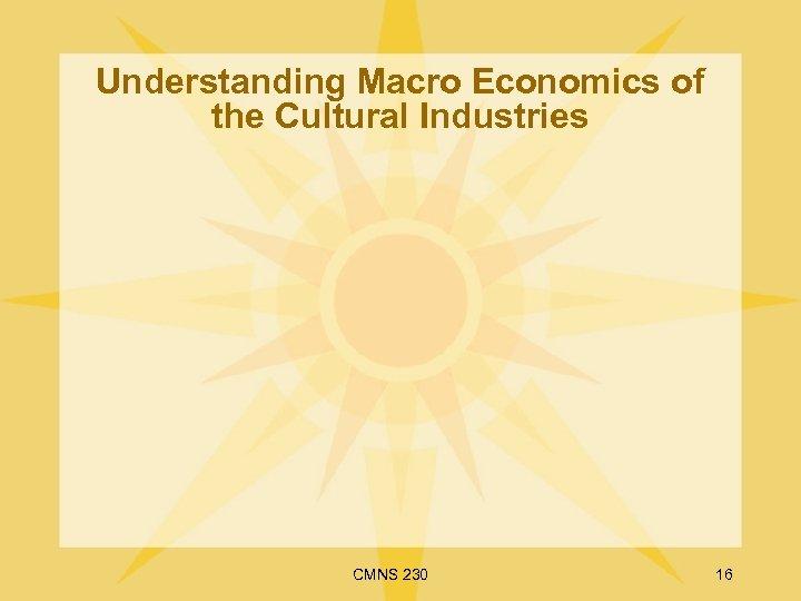 Understanding Macro Economics of the Cultural Industries CMNS 230 16