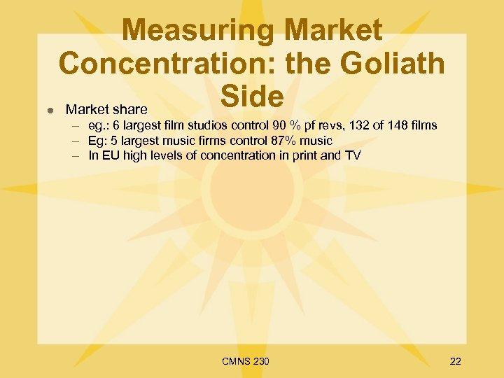 l Measuring Market Concentration: the Goliath Side Market share – eg. : 6 largest