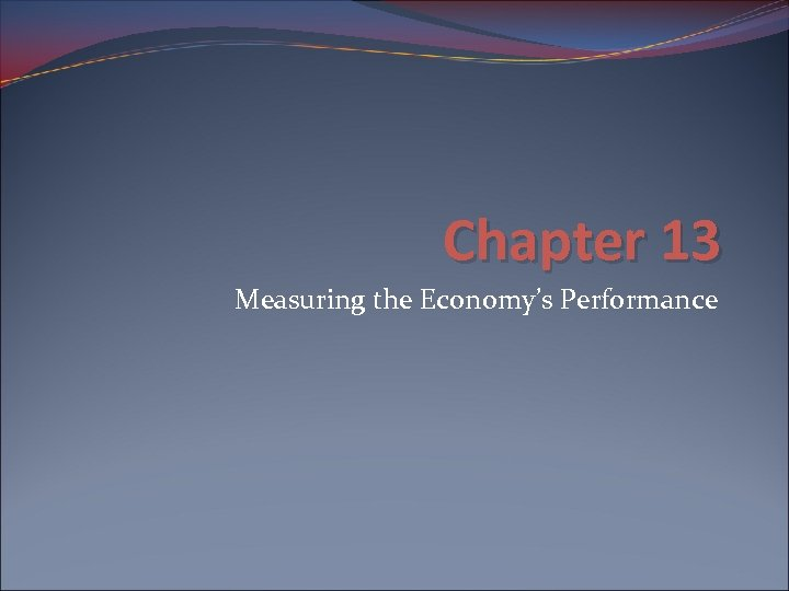 Chapter 13 Measuring the Economy's Performance