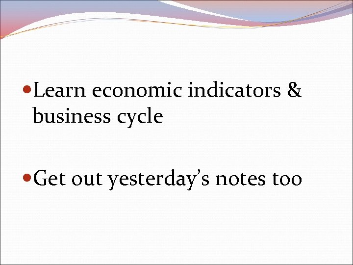 Learn economic indicators & business cycle Get out yesterday's notes too