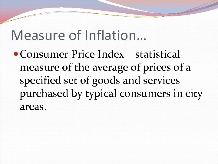 Measure of Inflation… Consumer Price Index – statistical measure of the average of prices