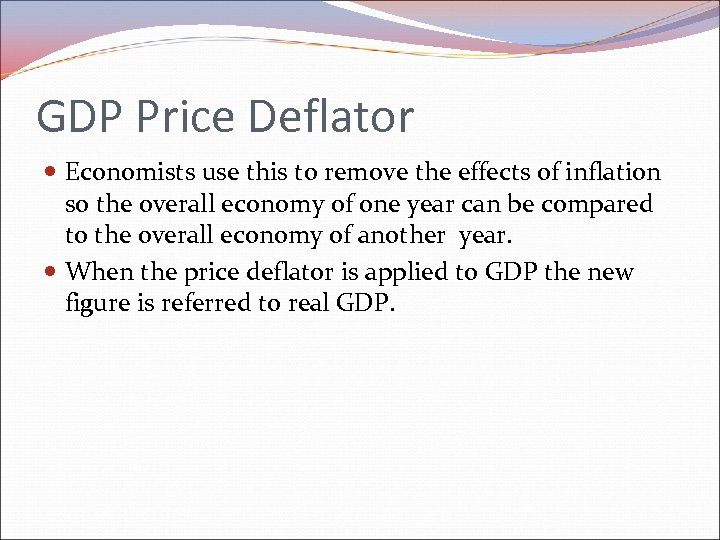 GDP Price Deflator Economists use this to remove the effects of inflation so the