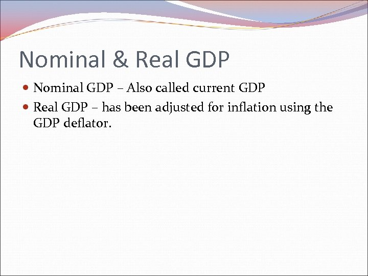 Nominal & Real GDP Nominal GDP – Also called current GDP Real GDP –
