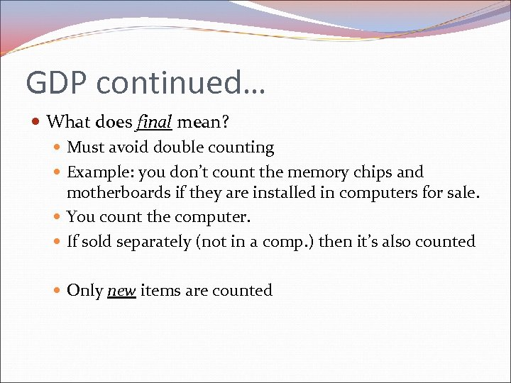 GDP continued… What does final mean? Must avoid double counting Example: you don't count
