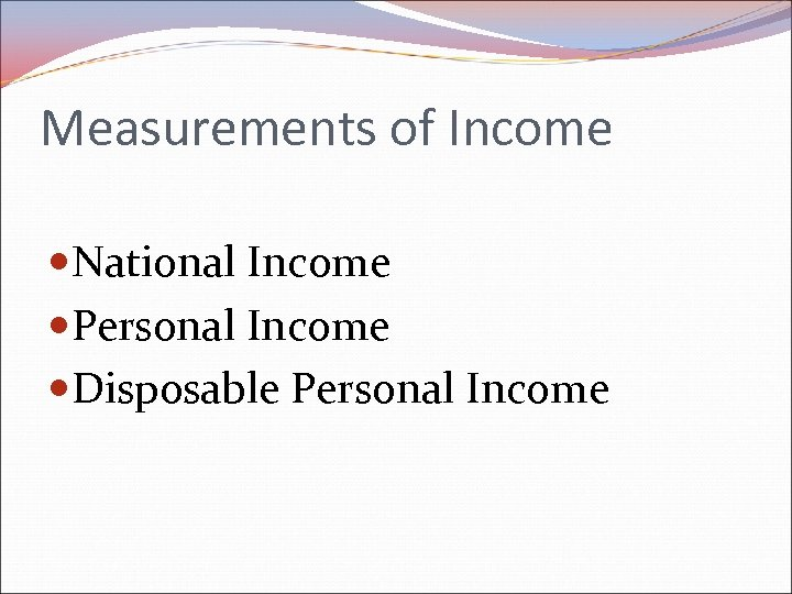 Measurements of Income National Income Personal Income Disposable Personal Income