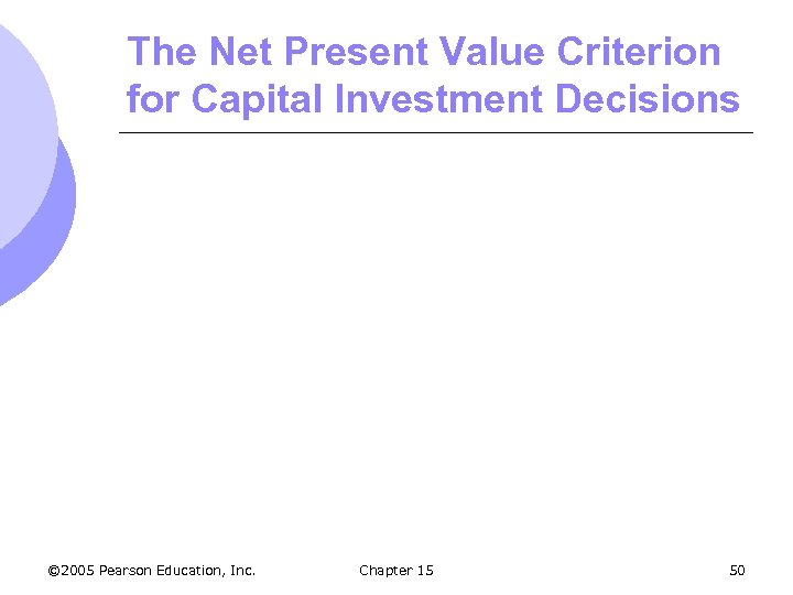 The Net Present Value Criterion for Capital Investment Decisions © 2005 Pearson Education, Inc.