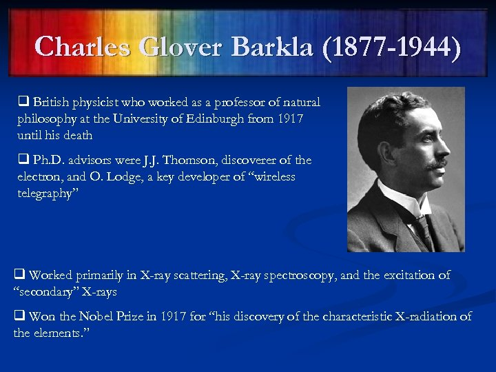Charles Glover Barkla (1877 -1944) q British physicist who worked as a professor of