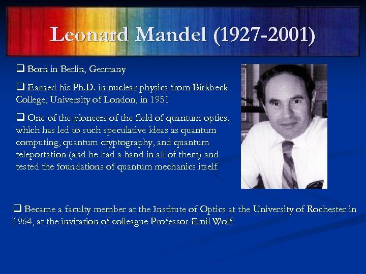Leonard Mandel (1927 -2001) q Born in Berlin, Germany q Earned his Ph. D.