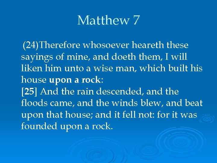 Matthew 7 (24)Therefore whosoever heareth these sayings of mine, and doeth them, I will
