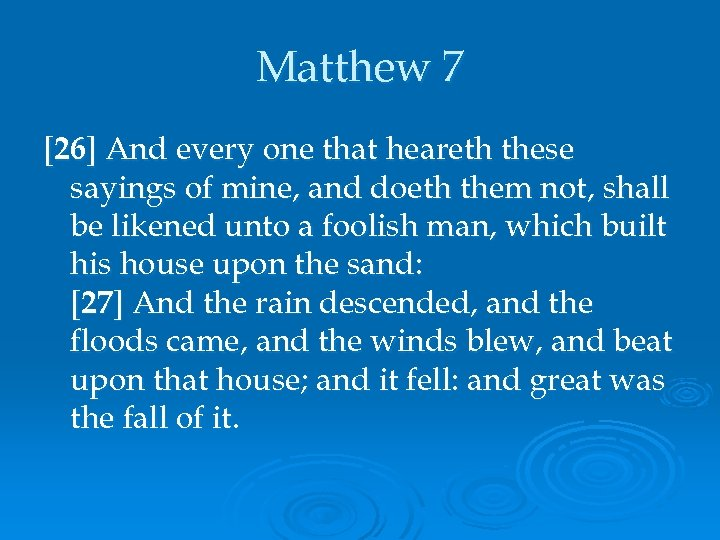 Matthew 7 [26] And every one that heareth these sayings of mine, and doeth