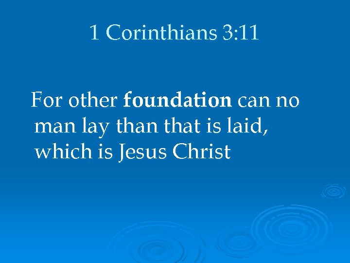 1 Corinthians 3: 11 For other foundation can no man lay than that is