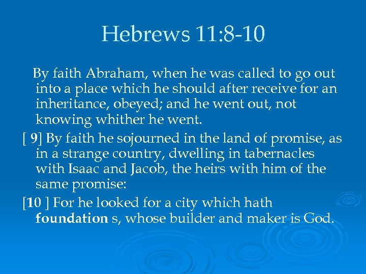 Hebrews 11: 8 -10 By faith Abraham, when he was called to go out