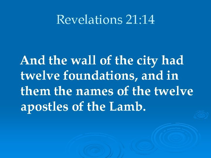 Revelations 21: 14 And the wall of the city had twelve foundations, and in