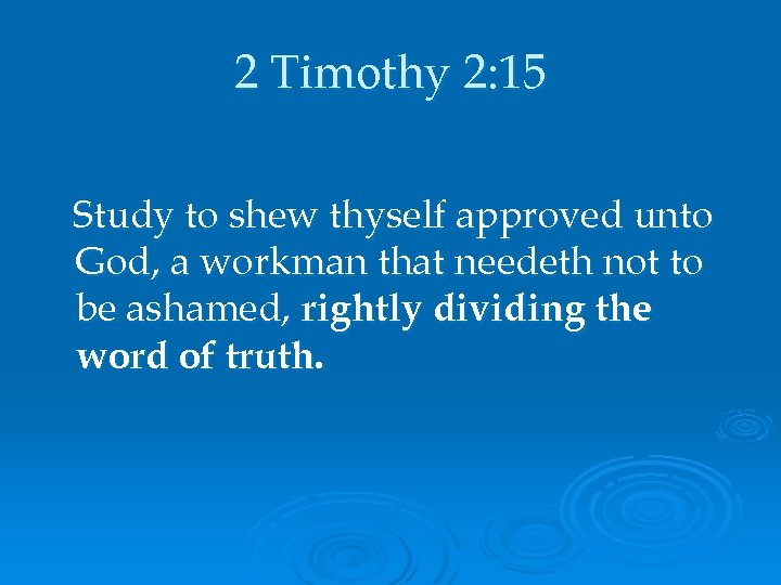 2 Timothy 2: 15 Study to shew thyself approved unto God, a workman that