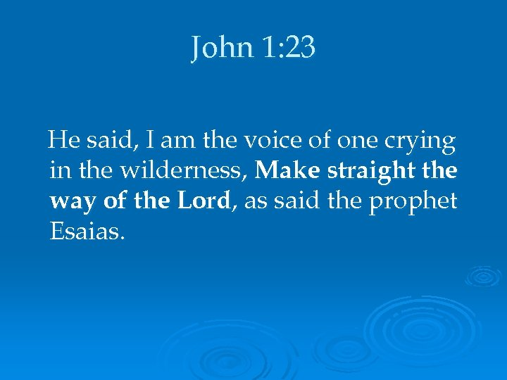 John 1: 23 He said, I am the voice of one crying in the