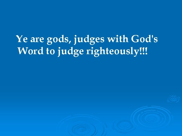 Ye are gods, judges with God's Word to judge righteously!!!
