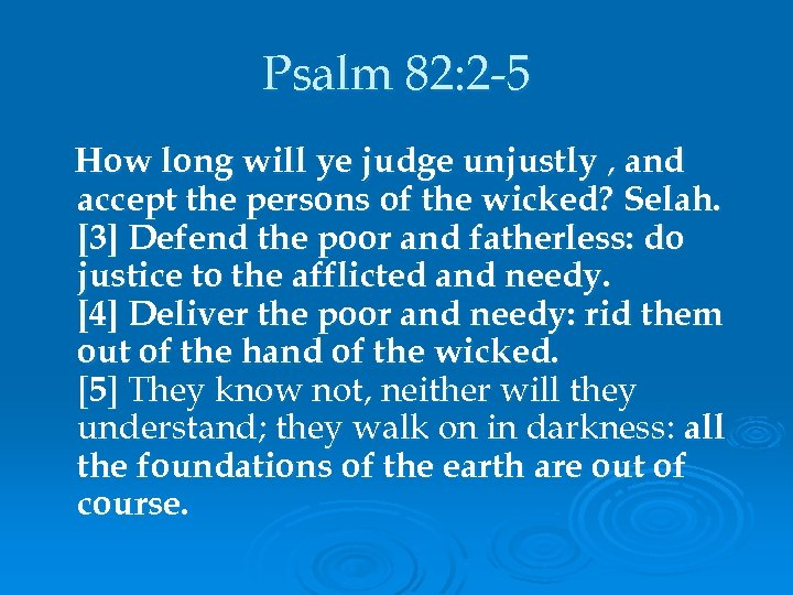 Psalm 82: 2 -5 How long will ye judge unjustly , and accept the