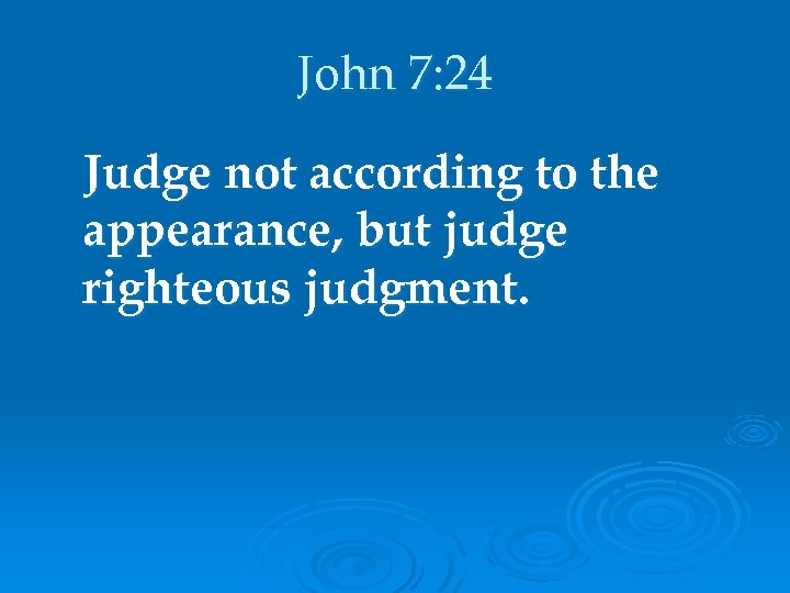John 7: 24 Judge not according to the appearance, but judge righteous judgment.