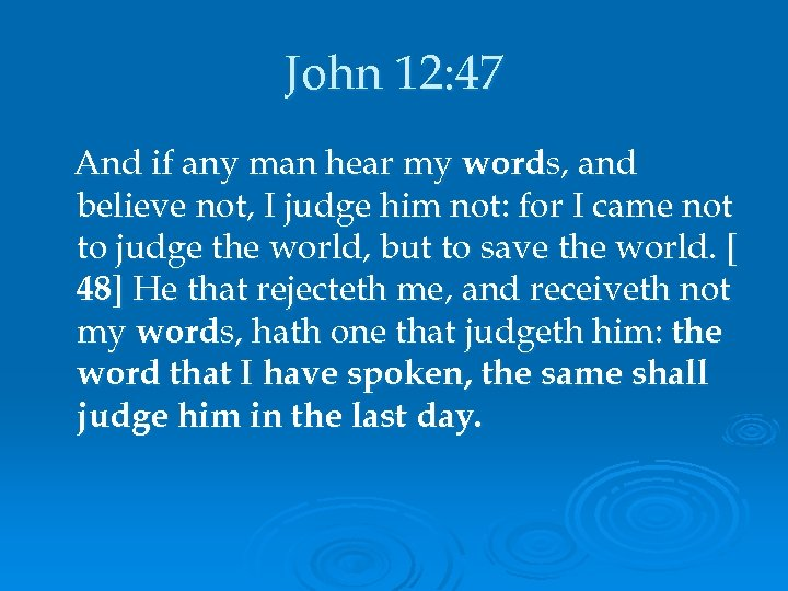 John 12: 47 And if any man hear my words, and believe not, I
