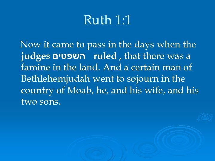 Ruth 1: 1 Now it came to pass in the days when the judges