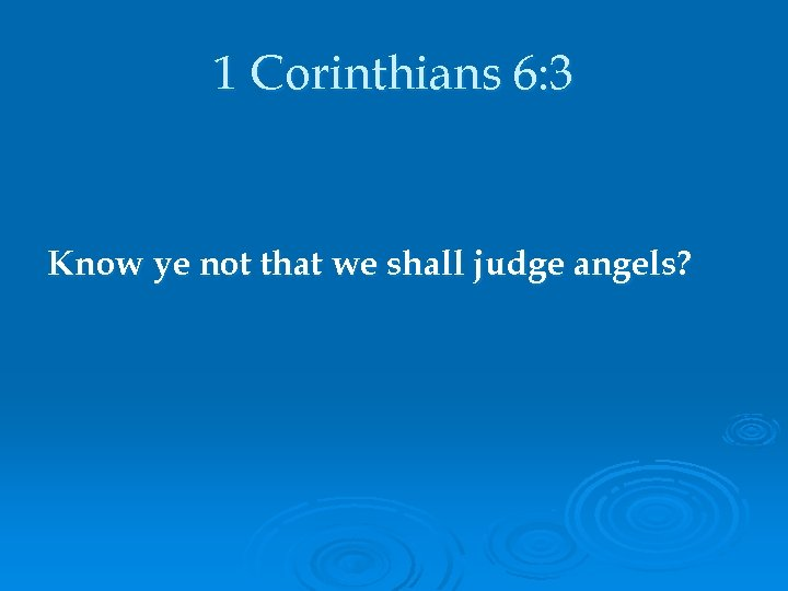 1 Corinthians 6: 3 Know ye not that we shall judge angels?