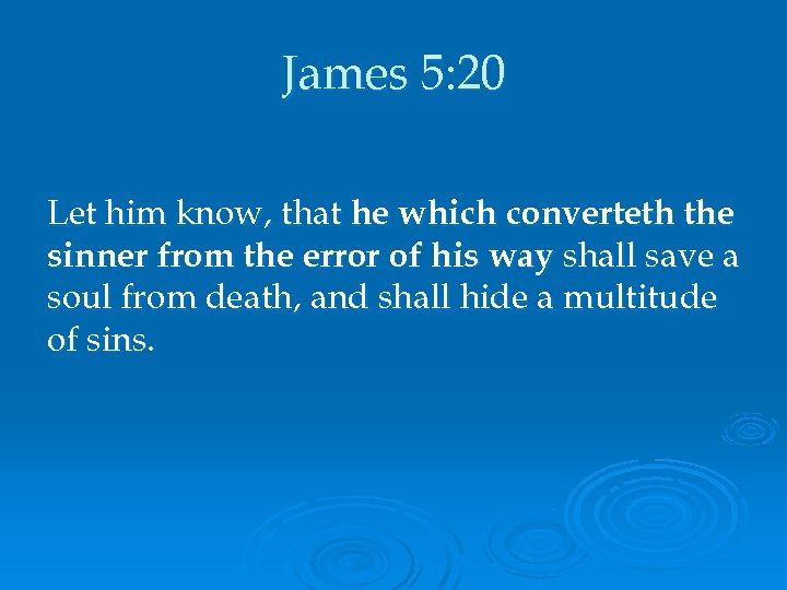 James 5: 20 Let him know, that he which converteth the sinner from the