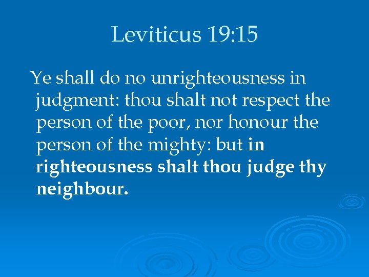 Leviticus 19: 15 Ye shall do no unrighteousness in judgment: thou shalt not respect
