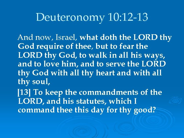Deuteronomy 10: 12 -13 And now, Israel, what doth the LORD thy God require
