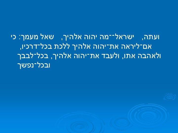 ועתה, ישראל־־מה יהוה אלהיך, שאל מעמך: כי אם־ליראה את־יהוה אלהיך ללכת בכל־דרכיו, ולאהבה