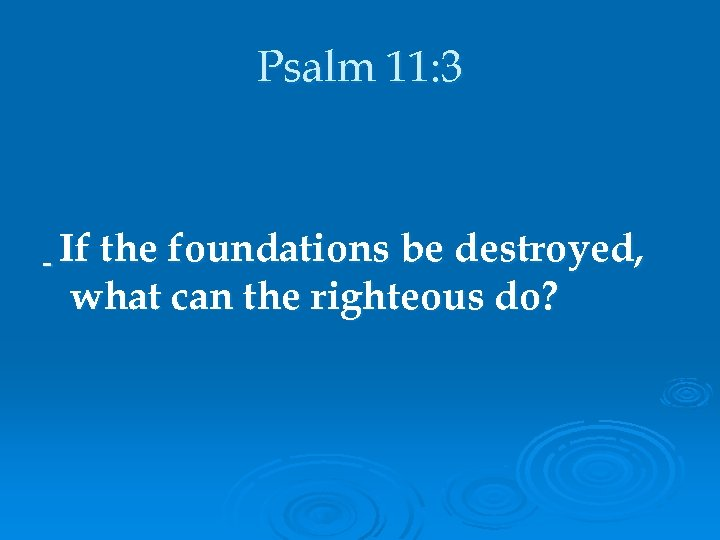 Psalm 11: 3 If the foundations be destroyed, what can the righteous do?