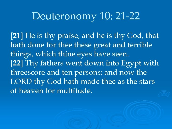 Deuteronomy 10: 21 -22 [21] He is thy praise, and he is thy God,