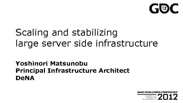 Scaling and stabilizing large server side infrastructure Yoshinori Matsunobu Principal Infrastructure Architect De. NA