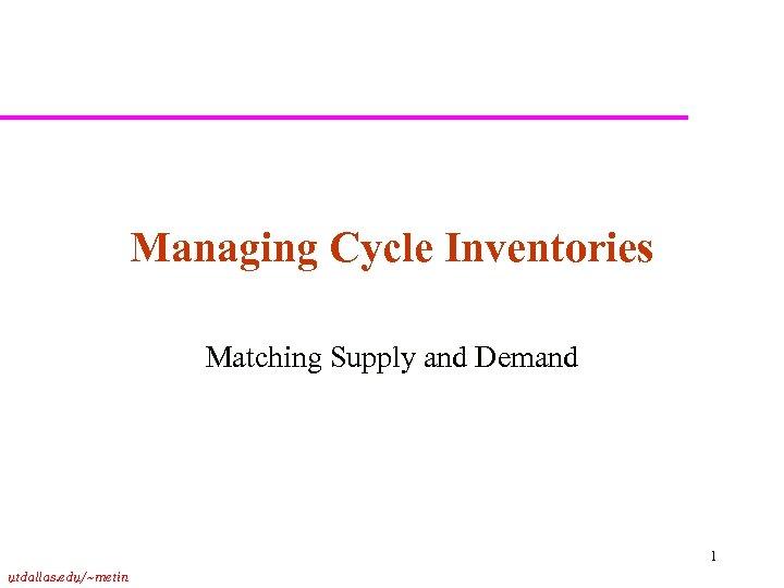 Managing Cycle Inventories Matching Supply and Demand 1 utdallas. edu/~metin