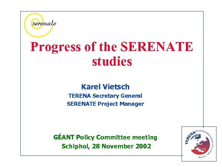 Progress of the SERENATE studies Karel Vietsch TERENA Secretary General SERENATE Project Manager GÉANT