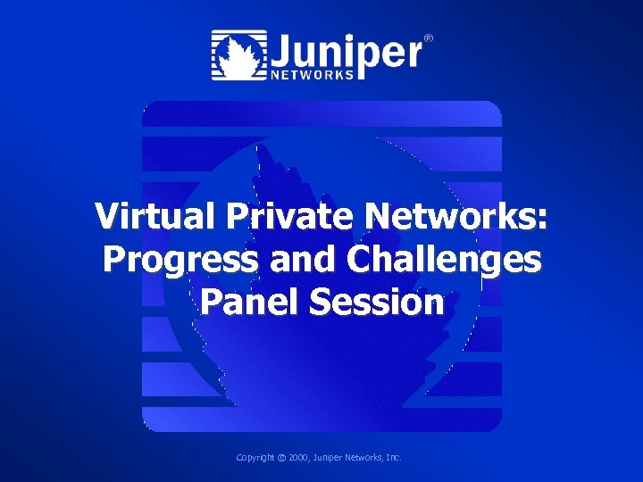 Virtual Private Networks: Progress and Challenges Panel Session Copyright © 2000, Juniper Networks, Inc.