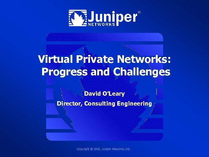 Virtual Private Networks: Progress and Challenges David O'Leary Director, Consulting Engineering Copyright © 2000,