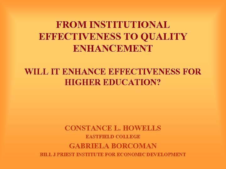 FROM INSTITUTIONAL EFFECTIVENESS TO QUALITY ENHANCEMENT WILL IT ENHANCE EFFECTIVENESS FOR HIGHER EDUCATION? CONSTANCE