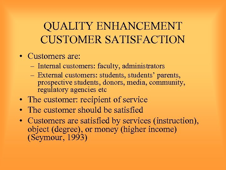 QUALITY ENHANCEMENT CUSTOMER SATISFACTION • Customers are: – Internal customers: faculty, administrators – External