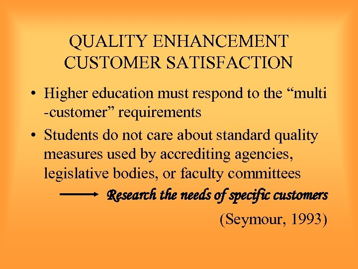 "QUALITY ENHANCEMENT CUSTOMER SATISFACTION • Higher education must respond to the ""multi -customer"" requirements"