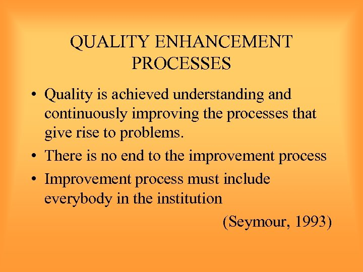 QUALITY ENHANCEMENT PROCESSES • Quality is achieved understanding and continuously improving the processes that