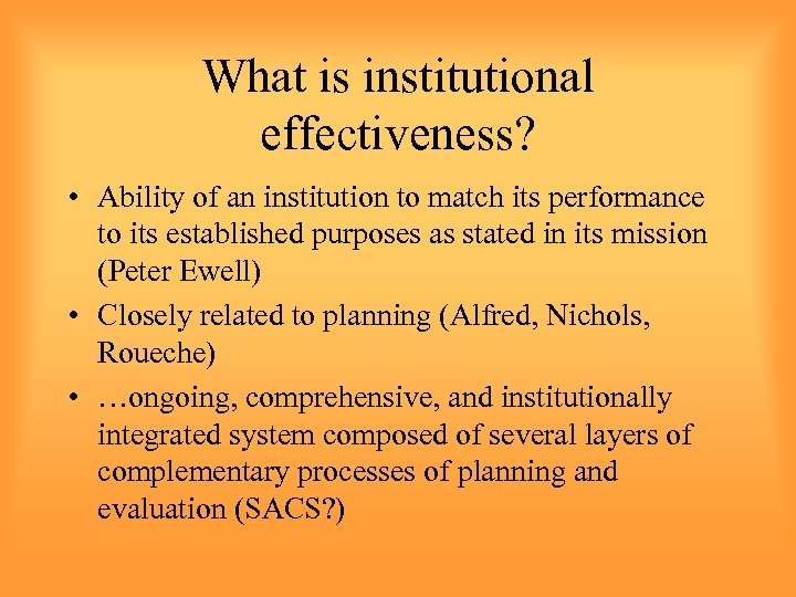 What is institutional effectiveness? • Ability of an institution to match its performance to
