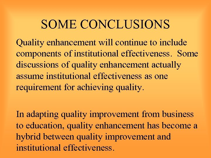 SOME CONCLUSIONS Quality enhancement will continue to include components of institutional effectiveness. Some discussions